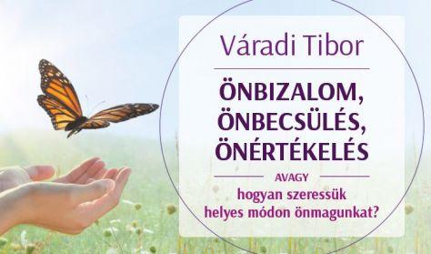 Váradi Tibor: Önbizalom, önbecsülés, önértékelés – avagy hogyan szeressük helyes módon önmagunkat?